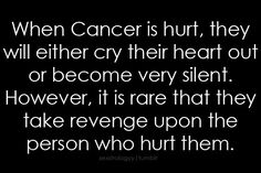 Cancer -=- Some people need to remember this. I let Karma take care of things for me. Why dirty my hands when people reap what they sow?