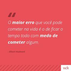 """""""O maior erro que você pode cometer na vida é o de ficar com medo de cometer algum."""" - Elbert Hubbard"""