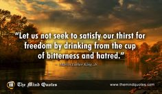 """themindquotes.com : Martin Luther King, Jr. Quotes on Inspiration and Freedom""""Let us not seek to satisfy our thirst for freedom by drinking from the cup of bitterness and hatred."""" ~ Martin Luther King, Jr."""