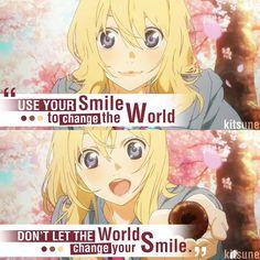 Anime: Your Lie in April. Utilise ton sourire pour changer le monde, ne laisse pas le monde changer ton sourire.