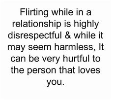 Flirting while in a relationship is highly disrespectful & while it may seem harmless, It can be very hurtful to the person that loves you.