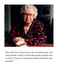 Miep Gies, who hid Anne Frank and her family from the Nazis during WWII.  She was also responsible for preserving Anne Frank's diary and delivering it to her father Otto Frank, who was the sole survivor in the family. Gies received many honors, including knighthood in the Netherlands.  She died in 2010 at the age of 100.