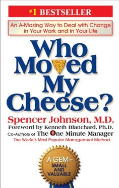 Who Moved My Cheese?: An Amazing Way to Deal with Change in Your Work and in Your Life. My mom and dad gave me this book about 20 years ago. Best little book I have read.