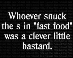 "Whoever snuck the s in ""fast food"" was a clever little bastard. That's funny. Turn Down For What, Me Quotes, Funny Quotes, Food Quotes, Sarcastic Quotes, Funny Memes, Funny Exercise Quotes, Paleo Quotes, Exercise Humor"