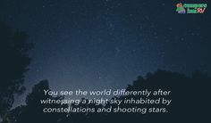 You see the world differently after witnessing a night sky inhabited by constellations and shooting stars.