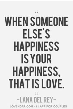 When someone else's happiness is your happiness. That is love