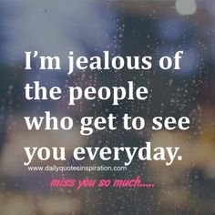 Long Distance Love Quotes -I'm jealous of the people who get to see you everyday.