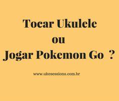 Tocar Ukulele ou Jogar Pokemon Go ?