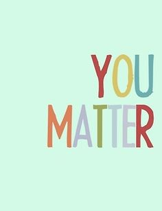 You Matter. You Really Do.