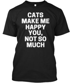 Cats Make Me Happy You Not So Much Shirt Black T-Shirt Front