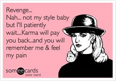 Revenge... Nah... not my style baby but I'll patiently wait....Karma will pay you back...and you will remember me & feel my pain.