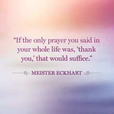 """""""If the only prayer you said in your whole life was, 'thank you,' that would suffice."""" — Meister Eckhart"""