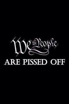 We the People ARE PISSED OFF!