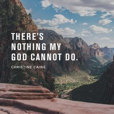 There's nothing my God cannot do. -Christine Caine