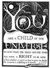 You are a child of the universe, no less than the trees and the stars. You have a right to be here and whether or not it is clear to you, no doubt, the universe is unfolding as it should.