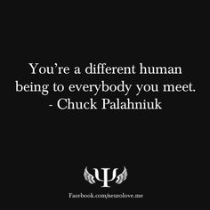 You're a different human being to everybody you meet. - Chuck Palahniuk