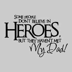 some people don't believe in heroes but they haven't met my dad - Google Search