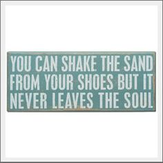 Beach sign. You can shake the sand from your shoes but it nevers leaves the soul. Sign is created to sit on a shelf or tabletop or hang on the wall.