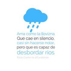 """""""Ama como la llovizna. Que cae en silencio, casi sin hacerse notar, pero que es capaz de desbordar ríos"""". #PauloCoelho #Citas #Frases @Candidman"""