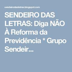 SENDEIRO DAS LETRAS: Diga NÃO  À Reforma da Previdência * Grupo Sendeir...