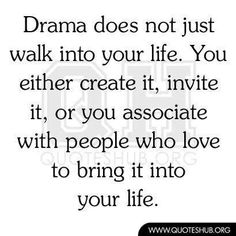 Drama does not just walk into your life. You either crate it, invite it, or you associate with people who love to bring it into your life.