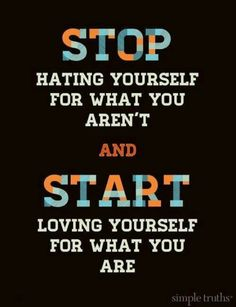 Stop hating yourself for what you aren't and start loving yourself for what you are.