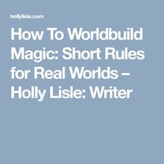 How To Worldbuild Magic: Short Rules for Real Worlds – Holly Lisle: Writer