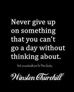 Never give up something that you can't go a day without thinking about. Winston Churchill