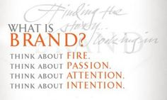 What is a brand?  Fire.  Passion, Attention and Intention.