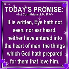 1 Corinthians 2:9 KJV ~ But as it is written, Eye hath not seen, nor ear heard, neither have entered into the heart of man, the things which God hath prepared for them that love him.