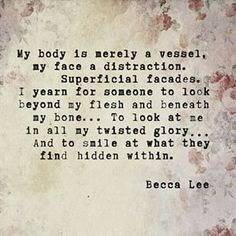 My body is merely a vessel, my face a distraction. Superficial facades, I year for someone to look beyond my flesh and beneath my bone... To look at me in all my twisted glory... And to smile at what they find hidden within. -Becca Lee