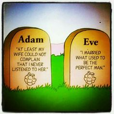 Lol...Now we need to accept that there is NO perfect man, Eve had the only one, and Men are afraid of listening for fear of losing their lives. Lol ;-)
