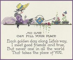No one can fill your place ~ Each golden day along Life's way, I meet good friends and true ~