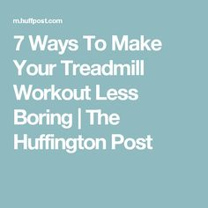 7 Ways To Make Your Treadmill Workout Less Boring | The Huffington Post