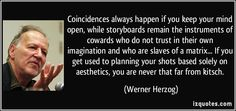 Coincidences always happen if you keep your mind open, while storyboards remain the instruments of cowards who do not trust in their own imagination and who are slaves of a matrix... If you get used to planning your shots based solely on aesthetics, you are never that far from kitsch. - Werner Herzog