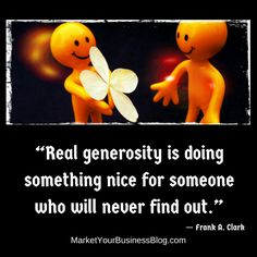 """""""Real generosity is doing something nice for someone who will never find out.""""   ― Frank A. Clark"""