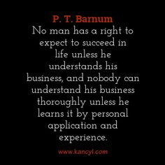 """""""No man has a right to expect to succeed in life unless he understands his business, and nobody can understand his business thoroughly unless he learns it by personal application and experience."""", P. T. Barnum"""