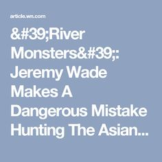 'River Monsters': Jeremy Wade Makes A Dangerous Mistake Hunting The Asian Slayer Fish (VIDEO) - WorldNews
