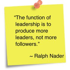 """""""The function of leadership is to produce more leaders, not more followers"""" ~ Ralph Nader  Inspire people to achieve their highest potential. Operate from a place of vast success, not greed and scarcity"""