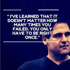 """I've learned that it doesn't matter how many times you failed, you only have to be right once"" - Mark Cuban"