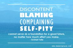 Discontent, blaming, complaining, self-pity cannot serve as a foundation for a good future, no matter how much effort you make. Self Pity Quotes, Montag Motivation, Blame, Effort, Foundation, Spirituality, Mindfulness, The Incredibles, Wellness