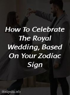 How To Celebrate The Royal Wedding, Based On Your Zodiac Sign