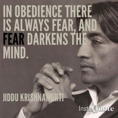 - The Challenge of Change Documentary In Obedience there is always fear, and fear darkens the mind. Jiddu Krishnamurti quotesIn Obedience there is always fear, and fear darkens the mind. Jiddu Krishnamurti, J Krishnamurti Quotes, The Words, Wisdom Quotes, Life Quotes, Relationship Rules, Yoga, Quotations, Qoutes