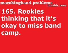 165. Rookies thinking that it's okay to miss band camp.