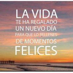 La vida te ha regalado un nuevo día para que lo rellenes de momentos felices.