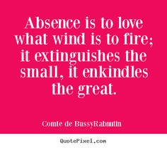 """Love Quote of the day. Roger de Bussy-Rabutin """"Absence is to love what wind is to fire; it extinguishes the small, it inflames the great."""""""