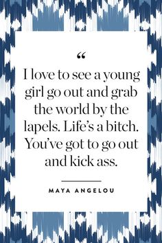 """""""I love to see a young girl go out and grab the world by the lapels. Life's a bitch. You've got to go out and kick ass."""" – Maya Angelou"""