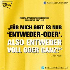 """Fußball-Spruch Klassiker der Woche. #147. """"Für mich gibt es nur """"entweder-oder"""". Also entweder voll oder ganz!"""" Toni Polster"""