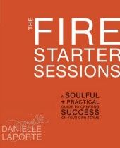 The Fire Starter Sessions: A Soulful + Practical Guide to Creating Success on Your Own Terms  By: Danielle LaPorte