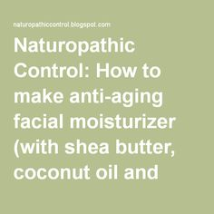 Naturopathic Control: How to make anti-aging facial moisturizer (with shea butter, coconut oil and grapeseed oil)